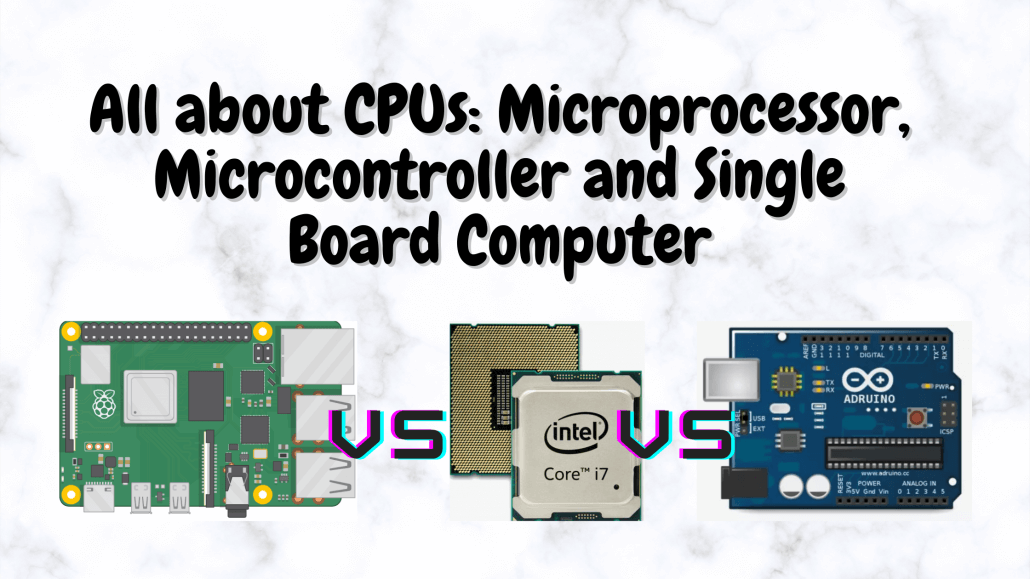 All about CPUs: Microprocessor, Microcontroller and Single Board Computer